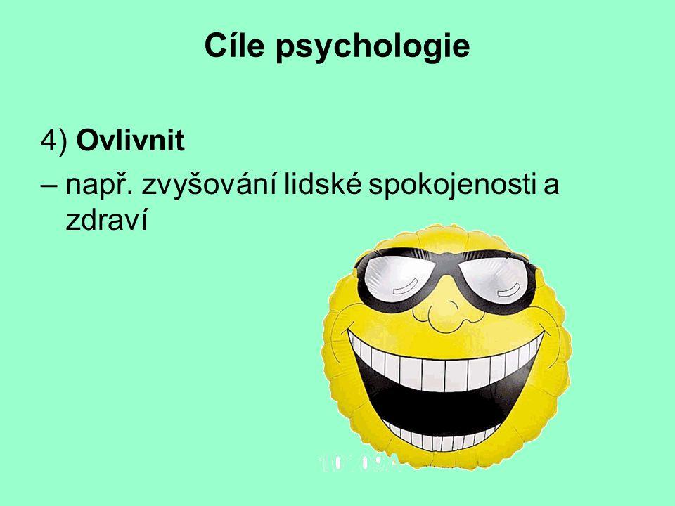 Cíle psychologie 4) Ovlivnit – např. zvyšování lidské spokojenosti a zdraví