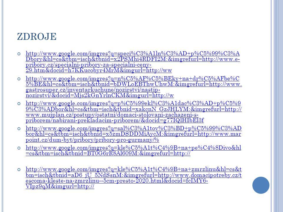 ZDROJE http://www.google.com/imgres?q=speci%C3%A1ln%C3%AD+p%C5%99%C3%A Dbory&hl=cs&tbm=isch&tbnid=x2PSMhi4RDFI2M:&imgrefurl=http://www.e- pribory.cz/specialni-pribory-za-specialni-ceny- 29.htm&docid=h7KKucobyr4MrM&imgurl=http://ww http://www.google.com/imgres?q=n%C5%AF%C5%BEky+na+dr%C5%AFbe%C 5%BE&hl=cs&tbm=isch&tbnid=bDWLoEBThwUhwM:&imgrefurl=http://www.