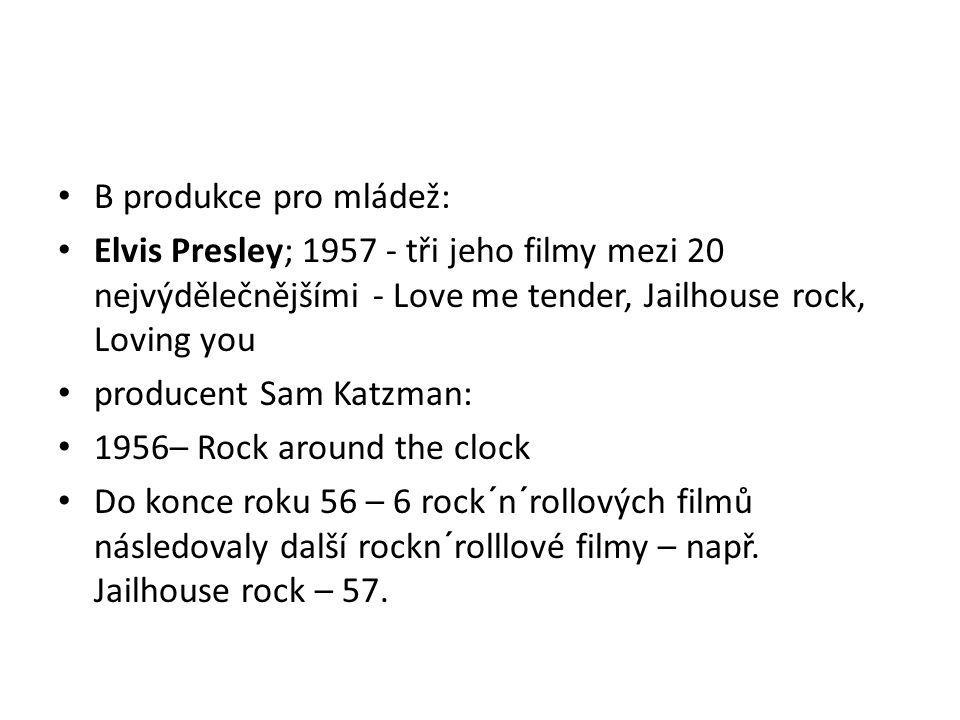 B produkce pro mládež: Elvis Presley; 1957 - tři jeho filmy mezi 20 nejvýdělečnějšími - Love me tender, Jailhouse rock, Loving you producent Sam Katzm