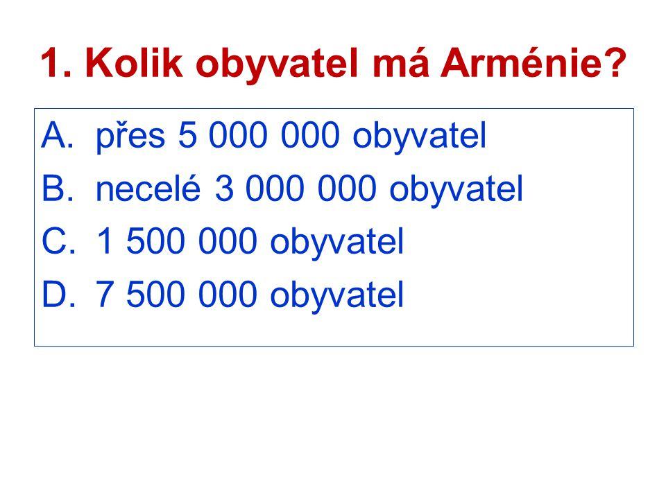 1. Kolik obyvatel má Arménie? A.přes 5 000 000 obyvatel B.necelé 3 000 000 obyvatel C.1 500 000 obyvatel D.7 500 000 obyvatel