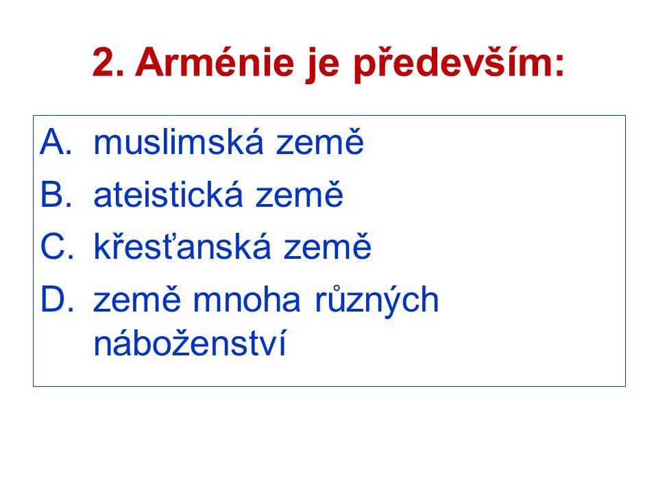 2. Arménie je především: A.muslimská země B.ateistická země C.křesťanská země D.země mnoha různých náboženství