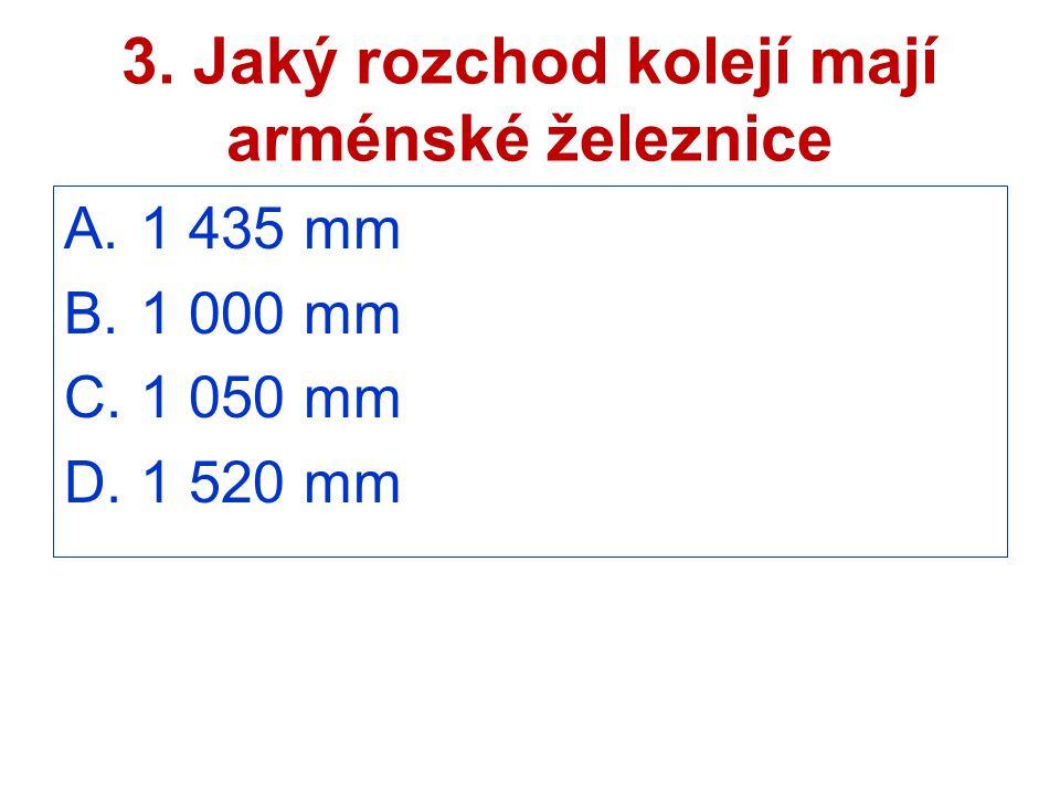 3. Jaký rozchod kolejí mají arménské železnice A. 1 435 mm B. 1 000 mm C. 1 050 mm D. 1 520 mm