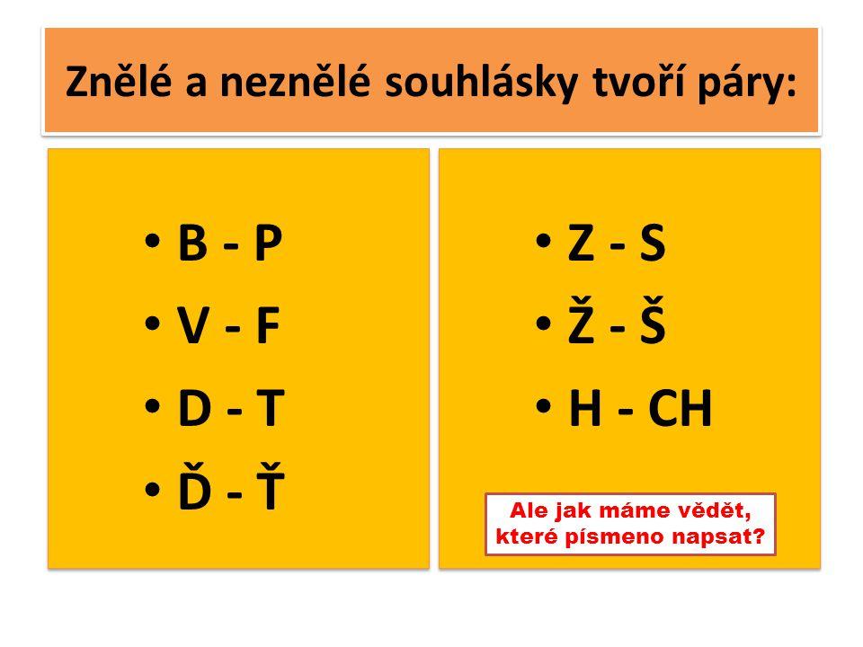 Znělé a neznělé souhlásky tvoří páry: B - P V - F D - T Ď - Ť B - P V - F D - T Ď - Ť Z - S Ž - Š H - CH Z - S Ž - Š H - CH Ale jak máme vědět, které písmeno napsat?