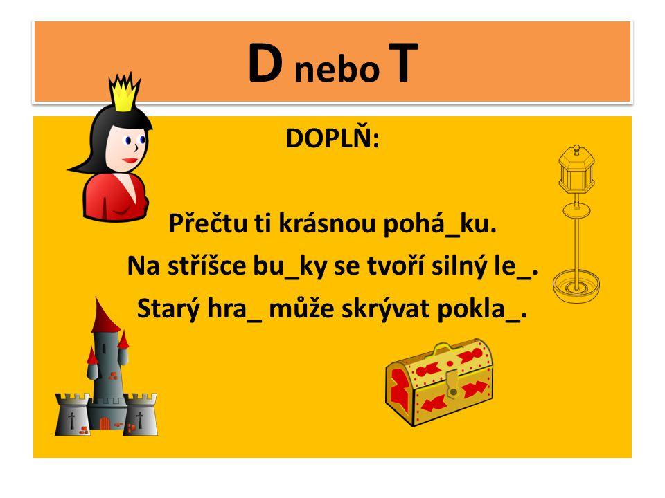 D nebo T DOPLŇ: Přečtu ti krásnou pohá_ku.Na stříšce bu_ky se tvoří silný le_.
