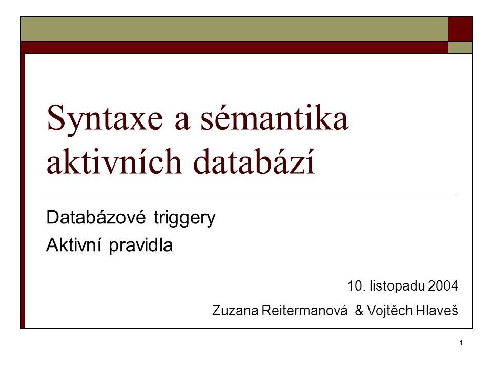 1 Syntaxe a sémantika aktivních databází Databázové triggery Aktivní pravidla 10. listopadu 2004 Zuzana Reitermanová & Vojtěch Hlaveš