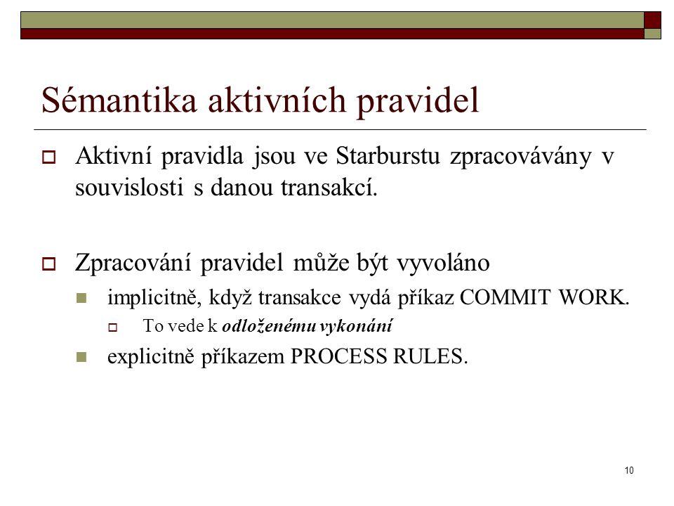 10 Sémantika aktivních pravidel  Aktivní pravidla jsou ve Starburstu zpracovávány v souvislosti s danou transakcí.  Zpracování pravidel může být vyv