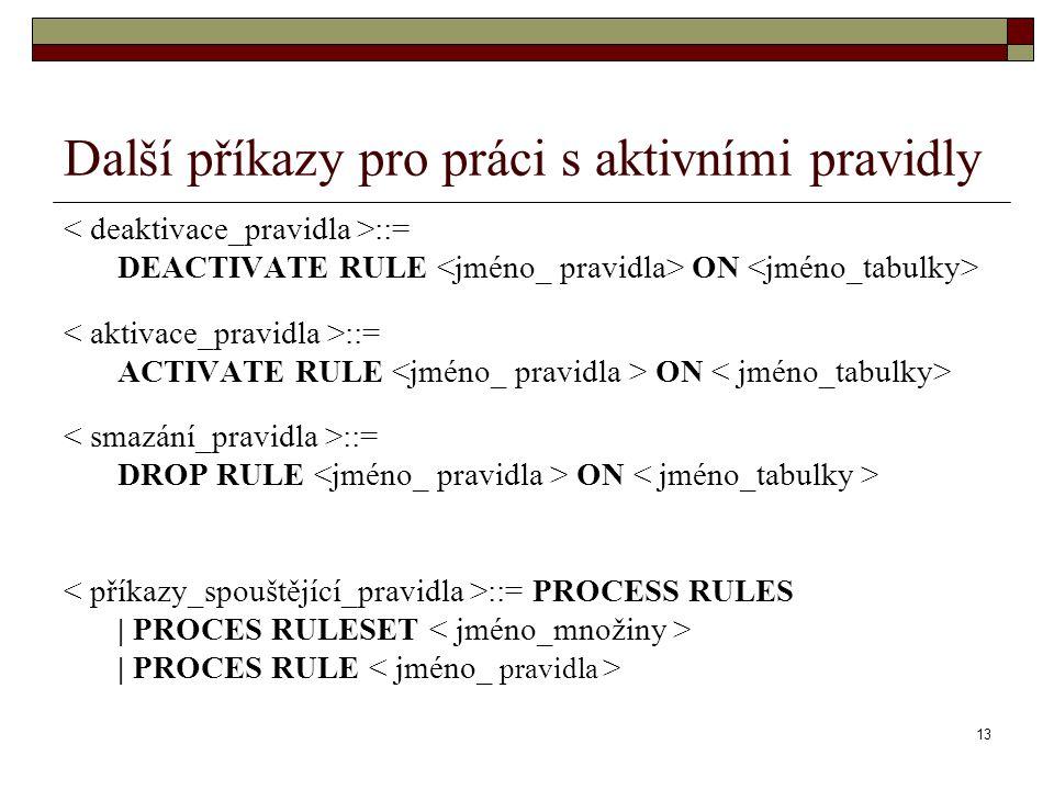 13 Další příkazy pro práci s aktivními pravidly ::= DEACTIVATE RULE ON ::= ACTIVATE RULE ON ::= DROP RULE ON ::= PROCESS RULES | PROCES RULESET | PROCES RULE