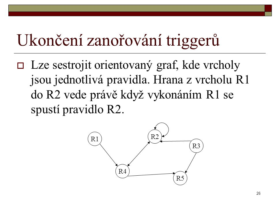 26 Ukončení zanořování triggerů  Lze sestrojit orientovaný graf, kde vrcholy jsou jednotlivá pravidla. Hrana z vrcholu R1 do R2 vede právě když vykon