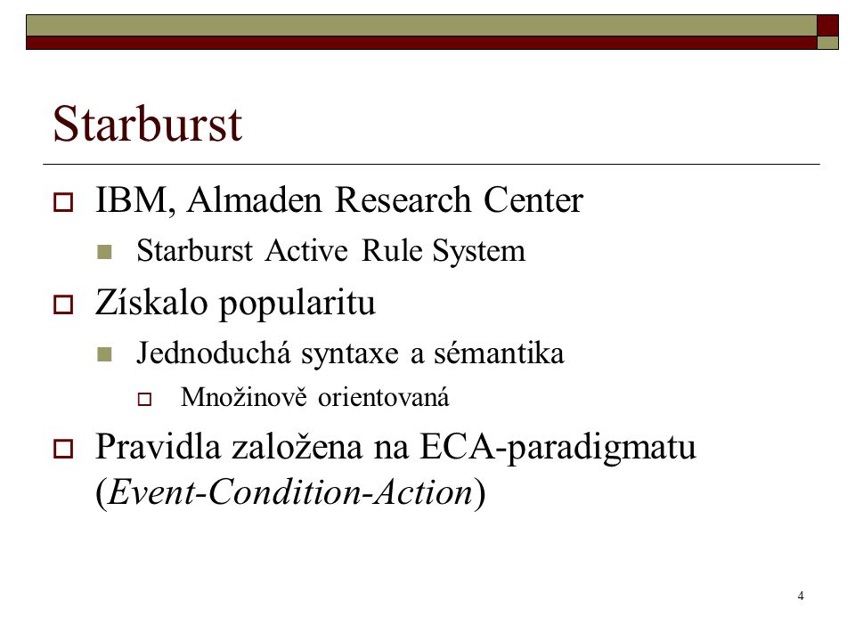 4 Starburst  IBM, Almaden Research Center Starburst Active Rule System  Získalo popularitu Jednoduchá syntaxe a sémantika  Množinově orientovaná  Pravidla založena na ECA-paradigmatu (Event-Condition-Action)
