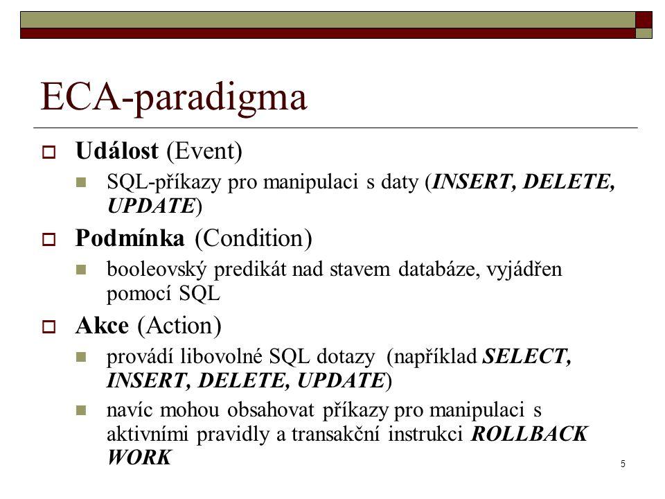 5 ECA-paradigma  Událost (Event) SQL-příkazy pro manipulaci s daty (INSERT, DELETE, UPDATE)  Podmínka (Condition) booleovský predikát nad stavem dat