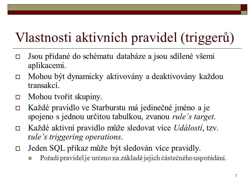 7 Vlastnosti aktivních pravidel (triggerů)  Jsou přidané do schématu databáze a jsou sdílené všemi aplikacemi.  Mohou být dynamicky aktivovány a dea