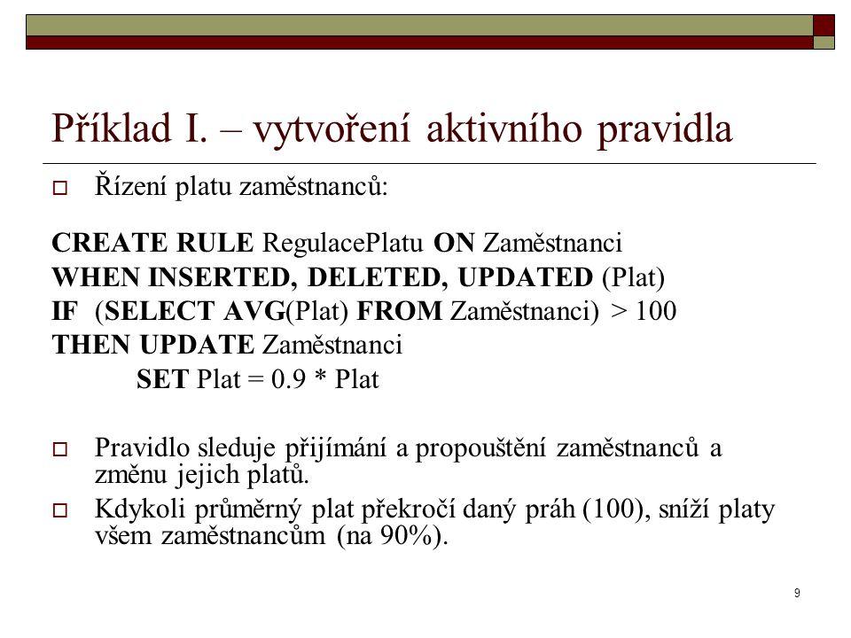 9 Příklad I. – vytvoření aktivního pravidla  Řízení platu zaměstnanců: CREATE RULE RegulacePlatu ON Zaměstnanci WHEN INSERTED, DELETED, UPDATED (Plat