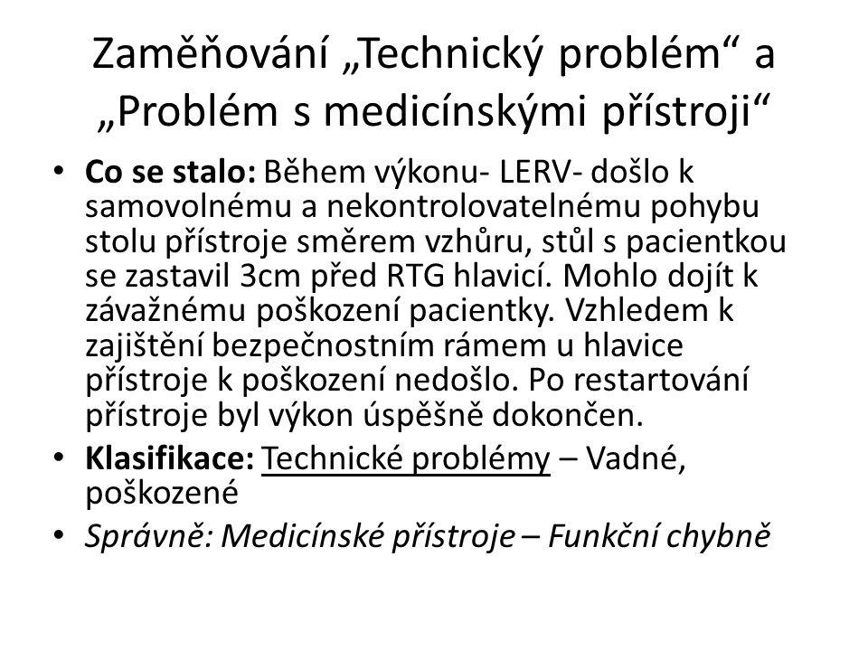 """Zaměňování """"Technický problém a """"Problém s medicínskými přístroji Co se stalo: Během výkonu- LERV- došlo k samovolnému a nekontrolovatelnému pohybu stolu přístroje směrem vzhůru, stůl s pacientkou se zastavil 3cm před RTG hlavicí."""