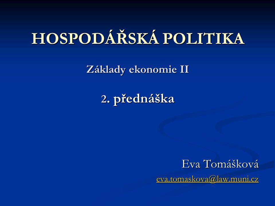 HOSPODÁŘSKÁ POLITIKA Základy ekonomie II 2. přednáška Eva Tomášková eva.tomaskova@law.muni.cz