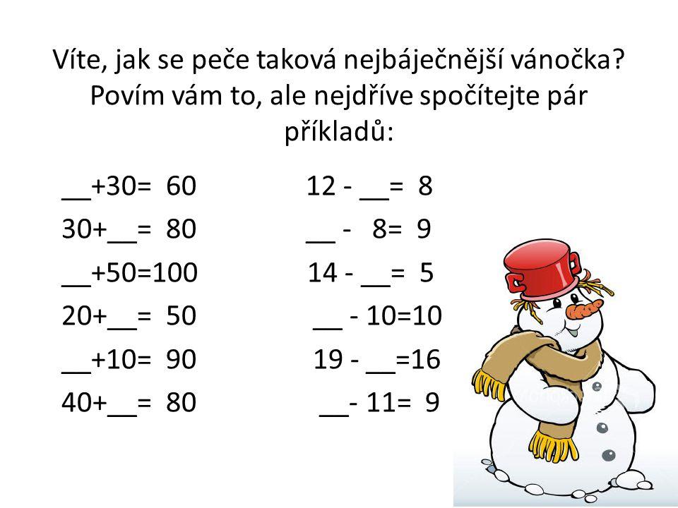Víte, jak se peče taková nejbáječnější vánočka? Povím vám to, ale nejdříve spočítejte pár příkladů: __+30= 60 12 - __= 8 30+__= 80 __ - 8= 9 __+50=100