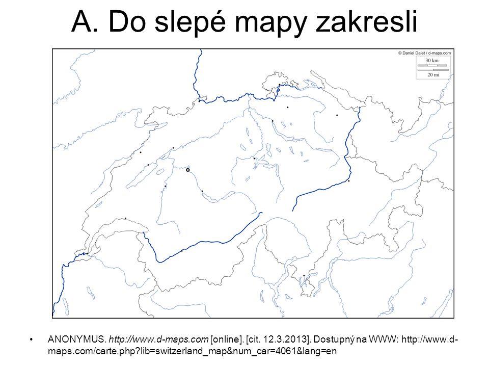A. Do slepé mapy zakresli ANONYMUS. http://www.d-maps.com [online]. [cit. 12.3.2013]. Dostupný na WWW: http://www.d- maps.com/carte.php?lib=switzerlan