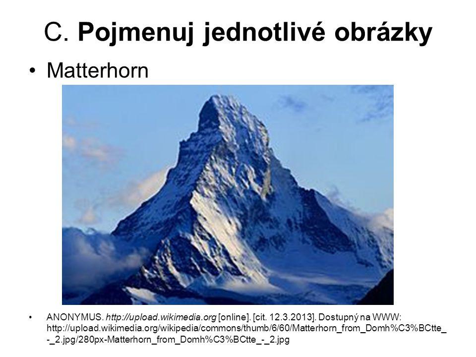 C. Pojmenuj jednotlivé obrázky Matterhorn ANONYMUS. http://upload.wikimedia.org [online]. [cit. 12.3.2013]. Dostupný na WWW: http://upload.wikimedia.o