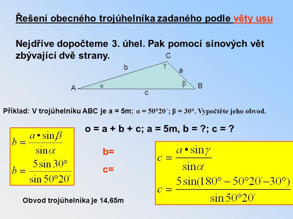 c Řešení obecného trojúhelníka zadaného podle věty usu Nejdříve dopočteme 3. úhel. Pak pomocí sinových vět zbývající dvě strany. o = a + b + c; a = 5m