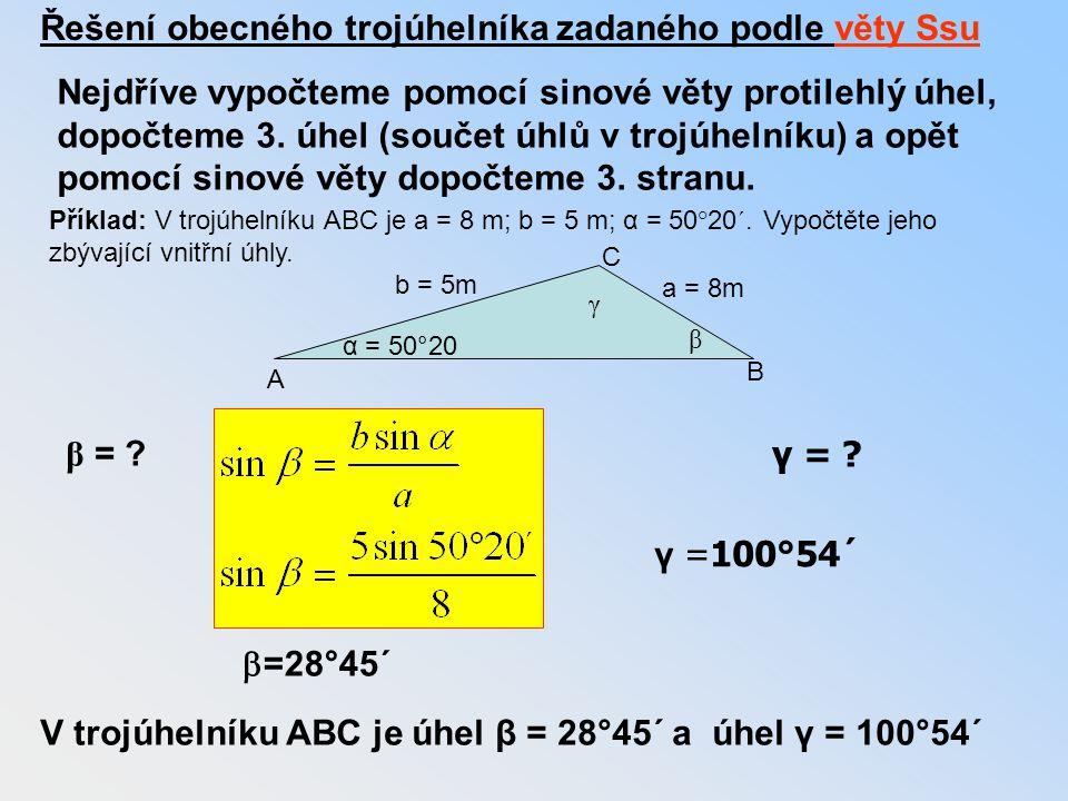Příklad: V trojúhelníku ABC je a = 8 m; b = 5 m; α = 50°20´. Vypočtěte jeho zbývající vnitřní úhly. α = 50°20 a = 8m b = 5m A B C γ β β = ? γ = ?  =2