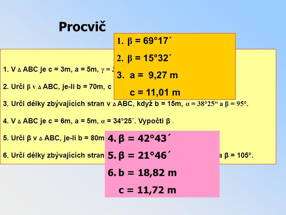 1. V Δ ABC je c = 3m, a = 5m, γ = 35°28´. Vypoči β. 2. Urči β v Δ ABC, je-li b = 70m, c = 125m a γ = 151° 24´. 3. Urči délky zbývajících stran v Δ ABC