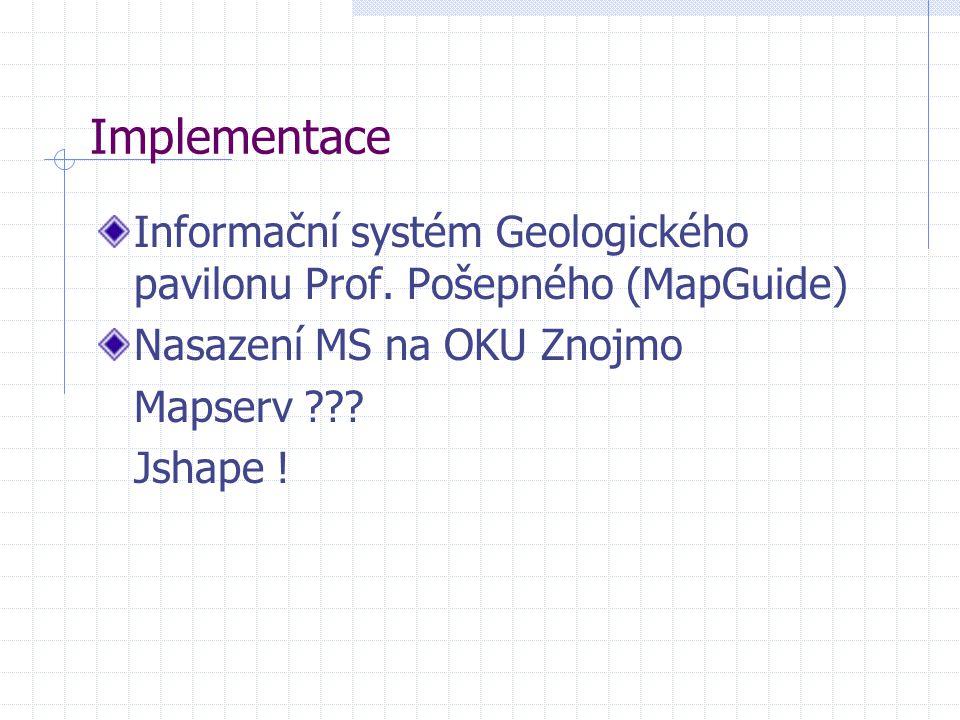 Informační systém Geologického pavilonu Prof. Pošepného (MapGuide) Nasazení MS na OKU Znojmo Mapserv ??? Jshape ! Implementace