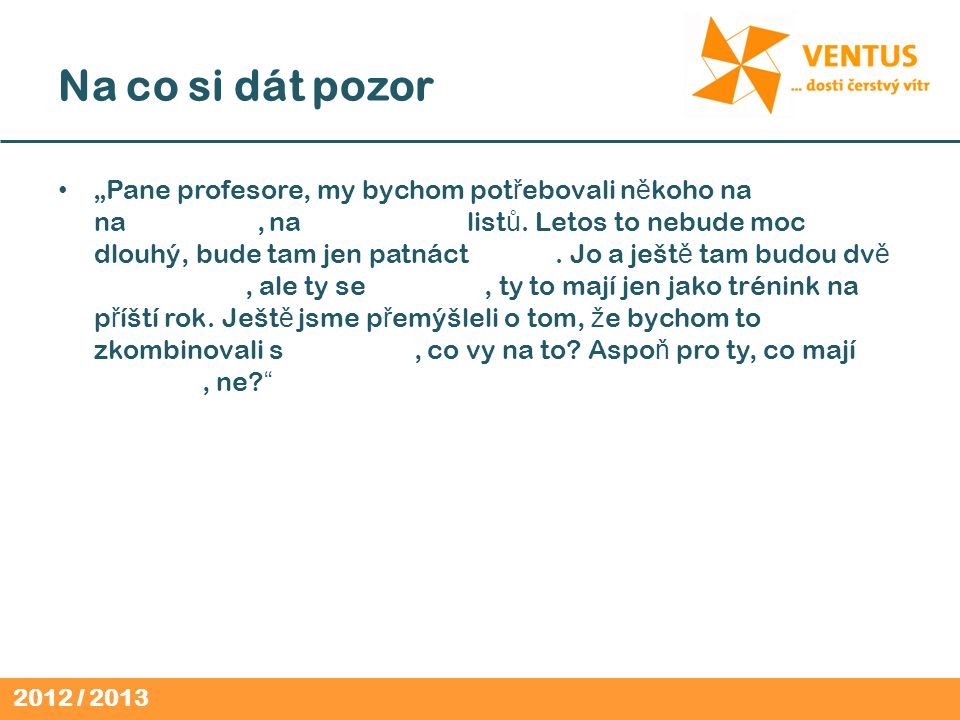 """2012 / 2013 Na co si dát pozor """"Pane profesore, my bychom pot ř ebovali n ě koho na kontrolu na Svojsíká č, na poznáva č ku list ů."""