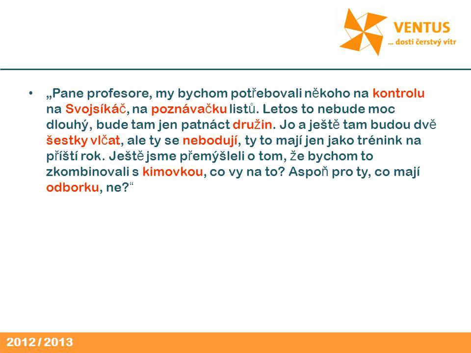 """2012 / 2013 """"Pane profesore, my bychom pot ř ebovali n ě koho na kontrolu na Svojsíká č, na poznáva č ku list ů."""