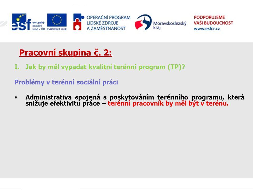 Pracovní skupina č. 2: I.Jak by měl vypadat kvalitní terénní program (TP)? Problémy v terénní sociální práci Administrativa spojená s poskytováním ter