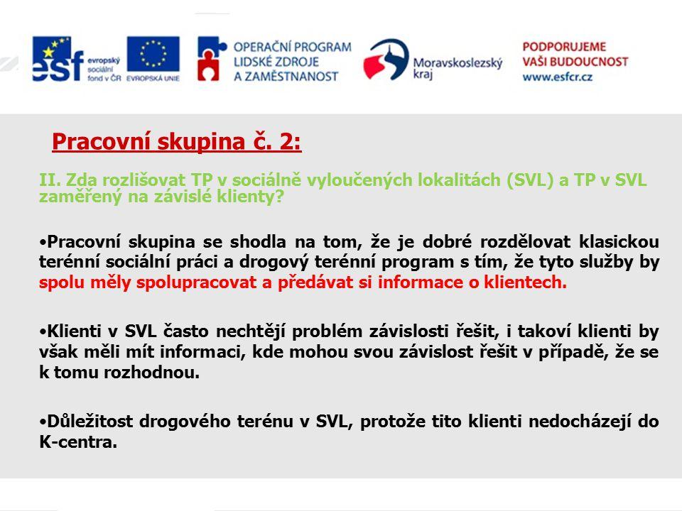 Pracovní skupina č. 2: II. Zda rozlišovat TP v sociálně vyloučených lokalitách (SVL) a TP v SVL zaměřený na závislé klienty? Pracovní skupina se shodl