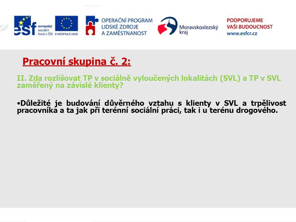 Pracovní skupina č. 2: II. Zda rozlišovat TP v sociálně vyloučených lokalitách (SVL) a TP v SVL zaměřený na závislé klienty? Důležité je budování důvě