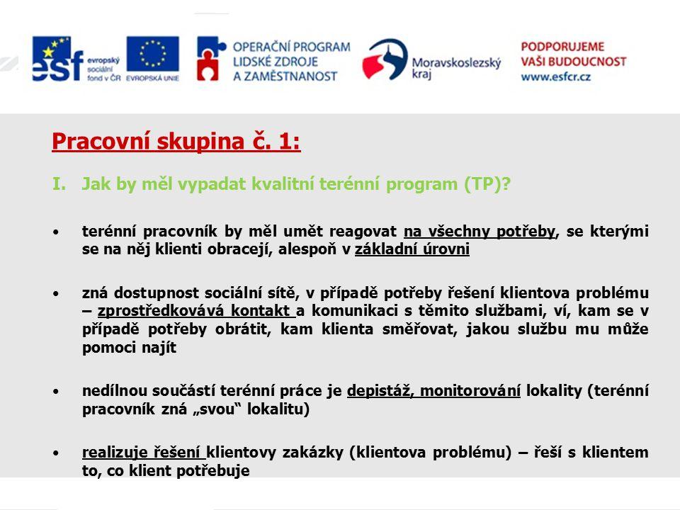 Pracovní skupina č. 1: I.Jak by měl vypadat kvalitní terénní program (TP)? terénní pracovník by měl umět reagovat na všechny potřeby, se kterými se na