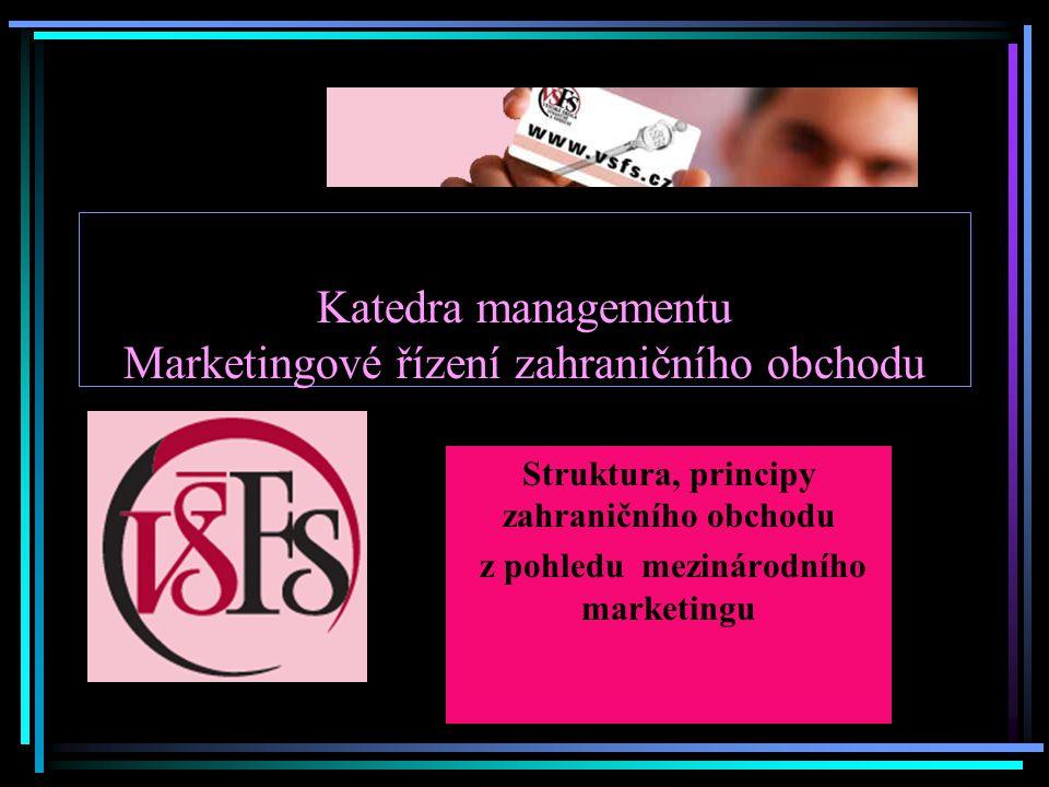 Katedra managementu Marketingové řízení zahraničního obchodu Struktura, principy zahraničního obchodu z pohledu mezinárodního marketingu