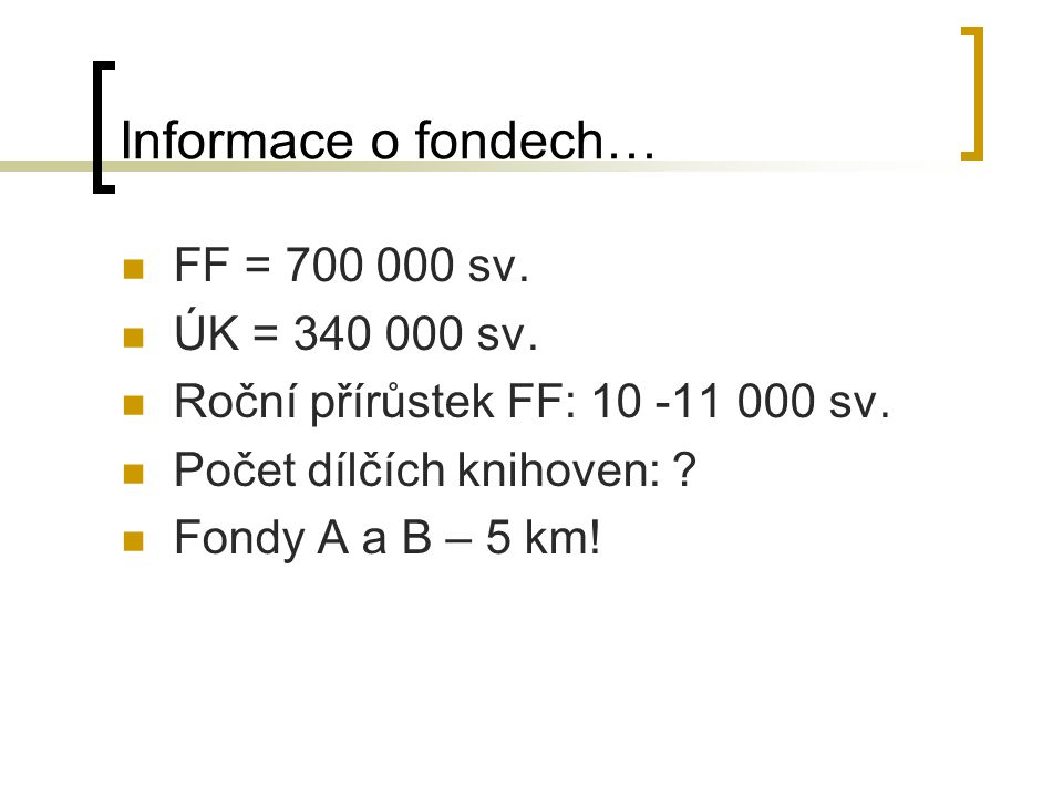 Informace o fondech… FF = 700 000 sv. ÚK = 340 000 sv. Roční přírůstek FF: 10 -11 000 sv. Počet dílčích knihoven: ? Fondy A a B – 5 km!