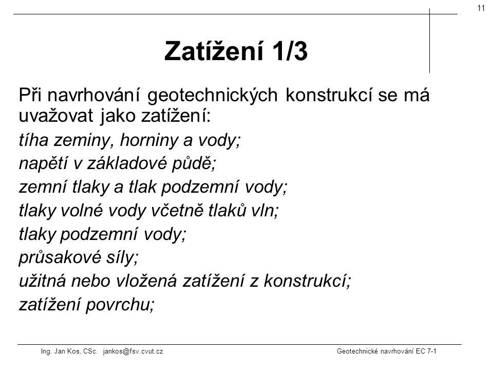 Ing. Jan Kos, CSc. jankos@fsv.cvut.cz Geotechnické navrhování EC 7-1 11 Při navrhování geotechnických konstrukcí se má uvažovat jako zatížení: tíha ze