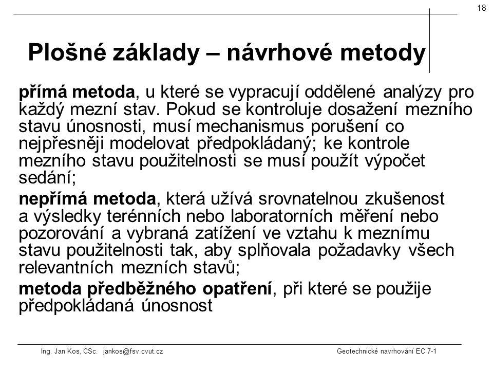 Ing. Jan Kos, CSc. jankos@fsv.cvut.cz Geotechnické navrhování EC 7-1 18 přímá metoda, u které se vypracují oddělené analýzy pro každý mezní stav. Poku