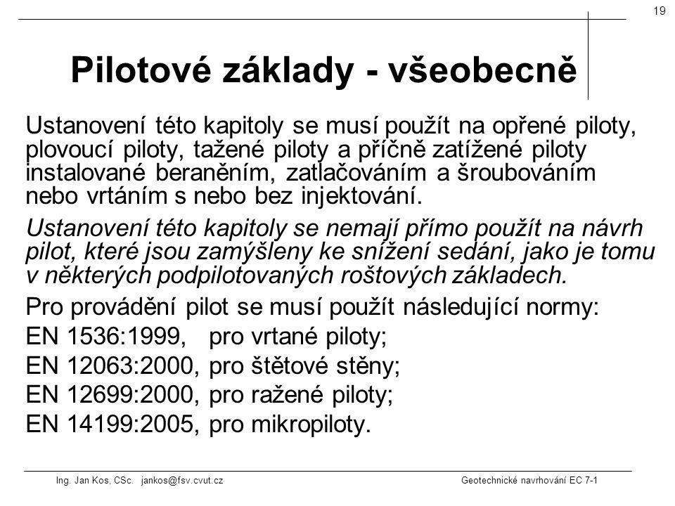 Ing. Jan Kos, CSc. jankos@fsv.cvut.cz Geotechnické navrhování EC 7-1 19 Ustanovení této kapitoly se musí použít na opřené piloty, plovoucí piloty, taž
