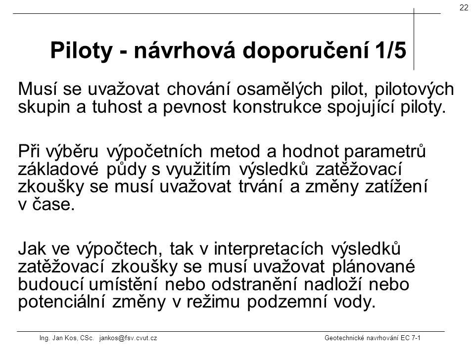 Ing. Jan Kos, CSc. jankos@fsv.cvut.cz Geotechnické navrhování EC 7-1 22 Musí se uvažovat chování osamělých pilot, pilotových skupin a tuhost a pevnost