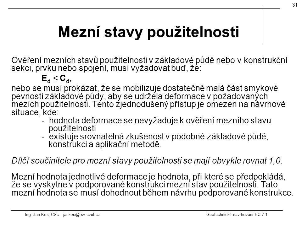 Ing. Jan Kos, CSc. jankos@fsv.cvut.cz Geotechnické navrhování EC 7-1 31 Ověření mezních stavů použitelnosti v základové půdě nebo v konstrukční sekci,