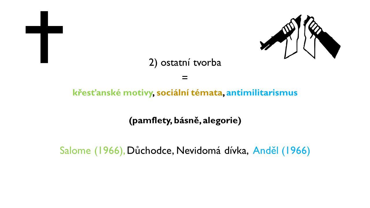 2) ostatní tvorba = křesťanské motivy, sociální témata, antimilitarismus (pamflety, básně, alegorie) Salome (1966), Důchodce, Nevidomá dívka, Anděl (1
