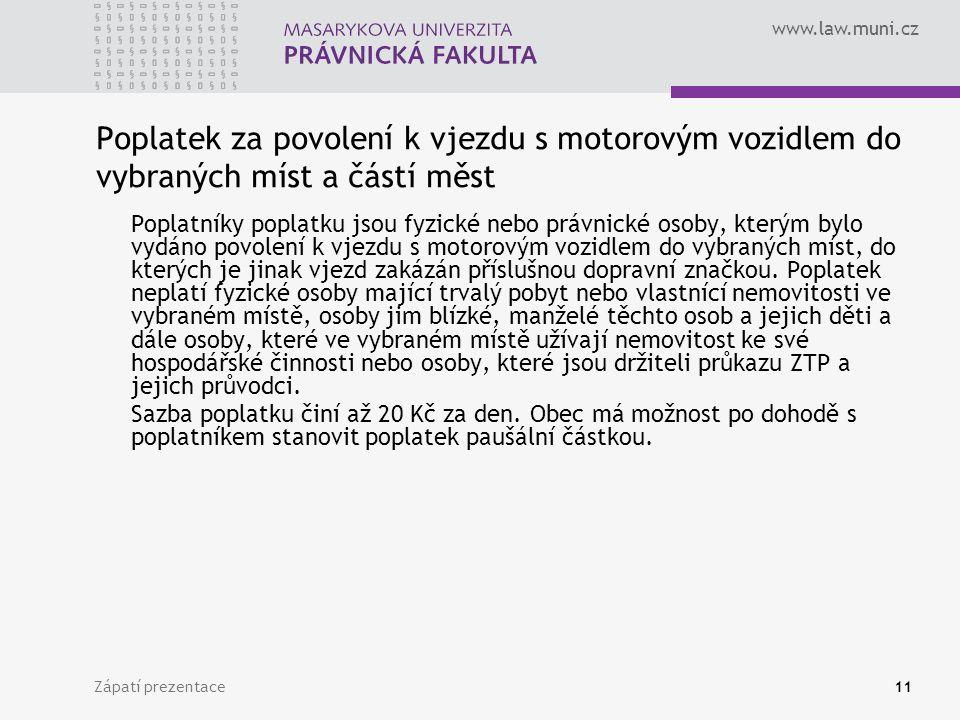 www.law.muni.cz Zápatí prezentace11 Poplatek za povolení k vjezdu s motorovým vozidlem do vybraných míst a částí měst Poplatníky poplatku jsou fyzické nebo právnické osoby, kterým bylo vydáno povolení k vjezdu s motorovým vozidlem do vybraných míst, do kterých je jinak vjezd zakázán příslušnou dopravní značkou.