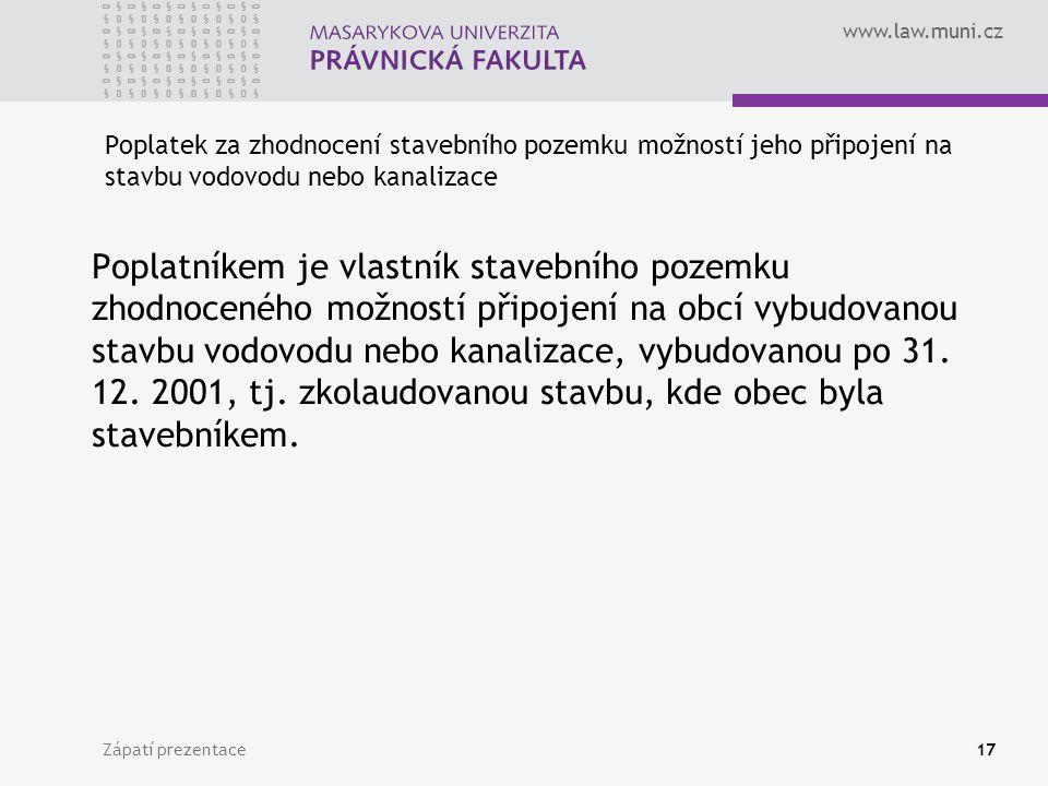 www.law.muni.cz Zápatí prezentace17 Poplatek za zhodnocení stavebního pozemku možností jeho připojení na stavbu vodovodu nebo kanalizace Poplatníkem je vlastník stavebního pozemku zhodnoceného možností připojení na obcí vybudovanou stavbu vodovodu nebo kanalizace, vybudovanou po 31.