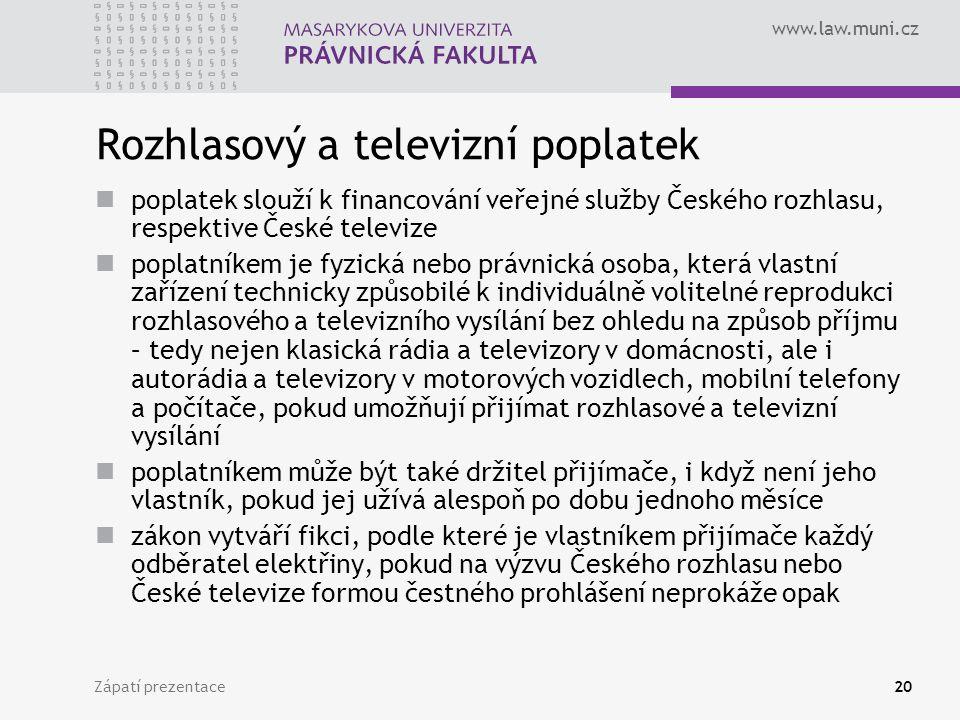 www.law.muni.cz Zápatí prezentace20 Rozhlasový a televizní poplatek poplatek slouží k financování veřejné služby Českého rozhlasu, respektive České televize poplatníkem je fyzická nebo právnická osoba, která vlastní zařízení technicky způsobilé k individuálně volitelné reprodukci rozhlasového a televizního vysílání bez ohledu na způsob příjmu – tedy nejen klasická rádia a televizory v domácnosti, ale i autorádia a televizory v motorových vozidlech, mobilní telefony a počítače, pokud umožňují přijímat rozhlasové a televizní vysílání poplatníkem může být také držitel přijímače, i když není jeho vlastník, pokud jej užívá alespoň po dobu jednoho měsíce zákon vytváří fikci, podle které je vlastníkem přijímače každý odběratel elektřiny, pokud na výzvu Českého rozhlasu nebo České televize formou čestného prohlášení neprokáže opak