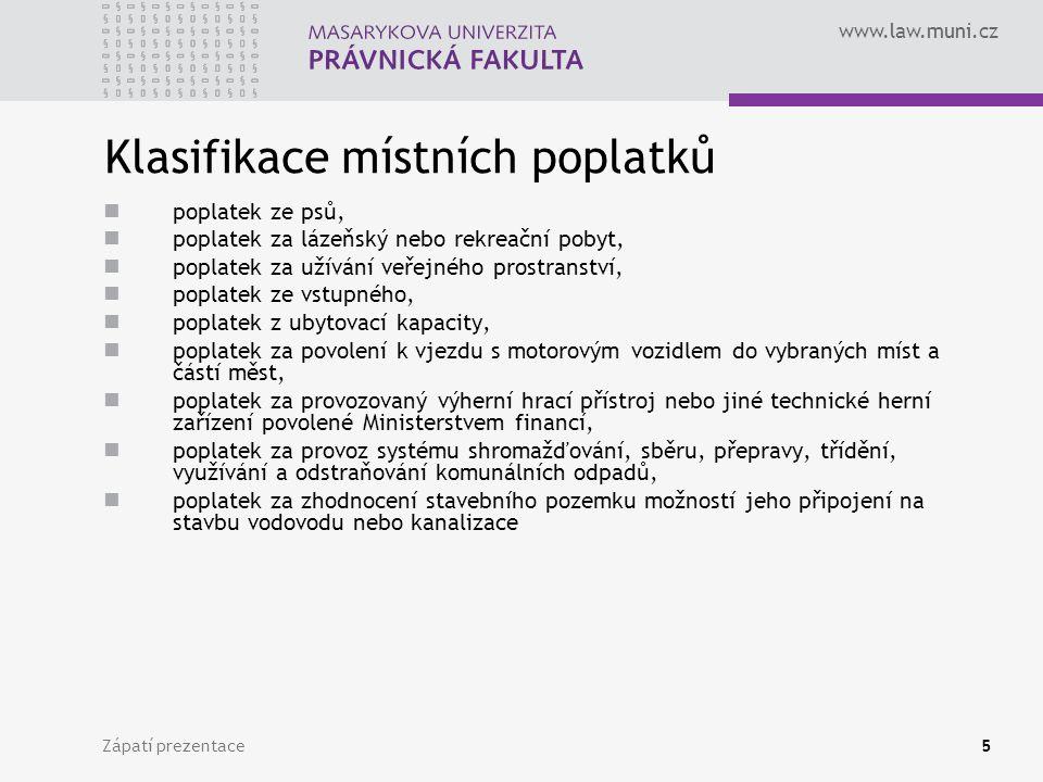 www.law.muni.cz Zápatí prezentace5 Klasifikace místních poplatků poplatek ze psů, poplatek za lázeňský nebo rekreační pobyt, poplatek za užívání veřejného prostranství, poplatek ze vstupného, poplatek z ubytovací kapacity, poplatek za povolení k vjezdu s motorovým vozidlem do vybraných míst a částí měst, poplatek za provozovaný výherní hrací přístroj nebo jiné technické herní zařízení povolené Ministerstvem financí, poplatek za provoz systému shromažďování, sběru, přepravy, třídění, využívání a odstraňování komunálních odpadů, poplatek za zhodnocení stavebního pozemku možností jeho připojení na stavbu vodovodu nebo kanalizace