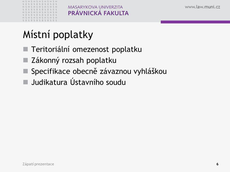www.law.muni.cz Zápatí prezentace6 Místní poplatky Teritoriální omezenost poplatku Zákonný rozsah poplatku Specifikace obecně závaznou vyhláškou Judikatura Ústavního soudu