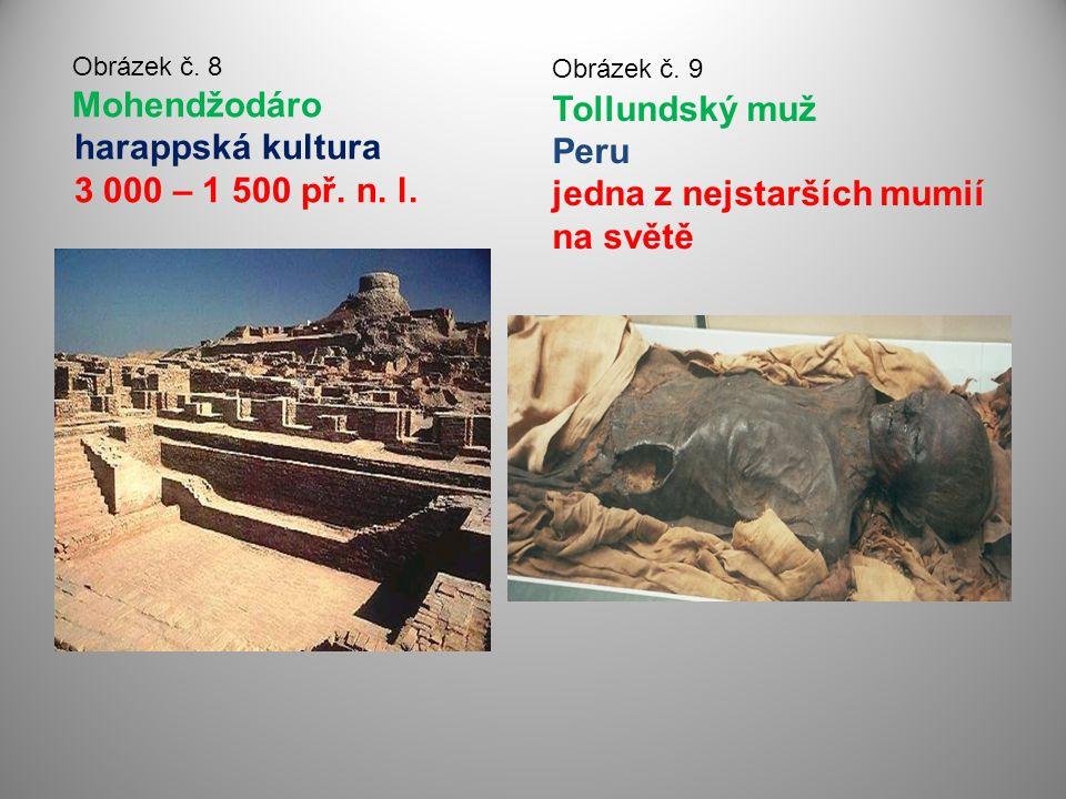 Obrázek č. 8 Mohendžodáro harappská kultura 3 000 – 1 500 př. n. l. Obrázek č. 9 Tollundský muž Peru jedna z nejstarších mumií na světě