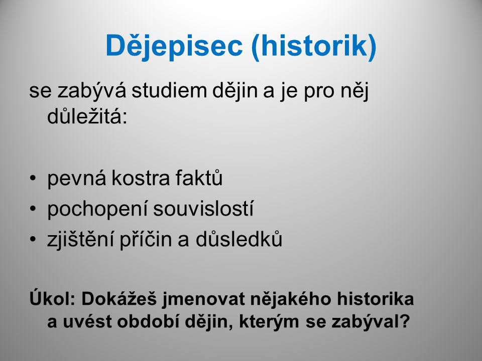 Dějepisec (historik) se zabývá studiem dějin a je pro něj důležitá: pevná kostra faktů pochopení souvislostí zjištění příčin a důsledků Úkol: Dokážeš
