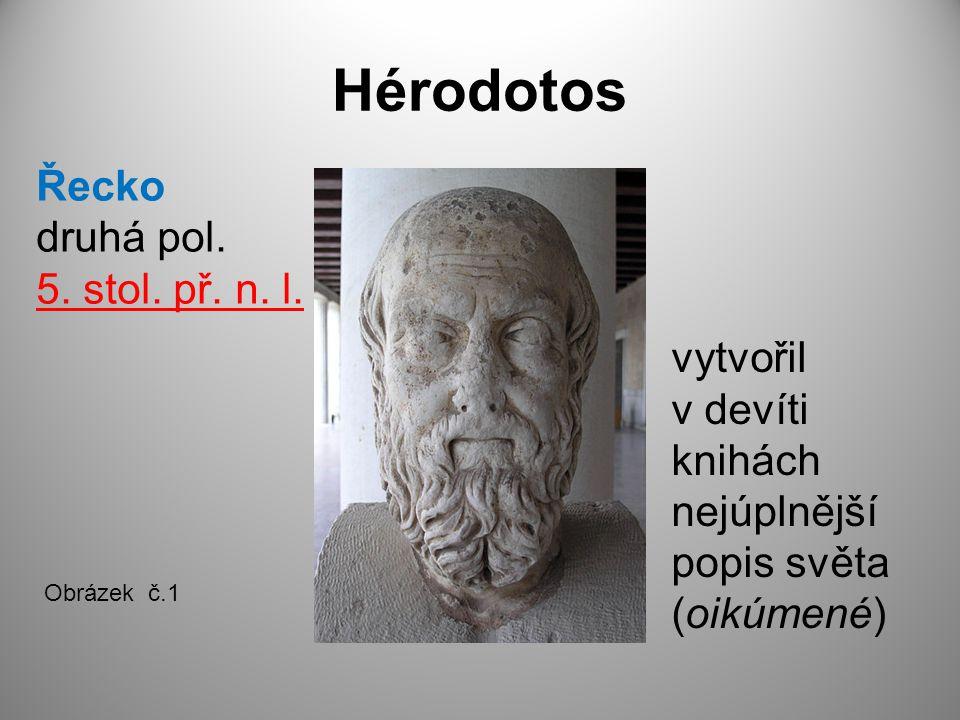 Hérodotos Řecko druhá pol. 5. stol. př. n. l. vytvořil v devíti knihách nejúplnější popis světa (oikúmené) Obrázek č.1