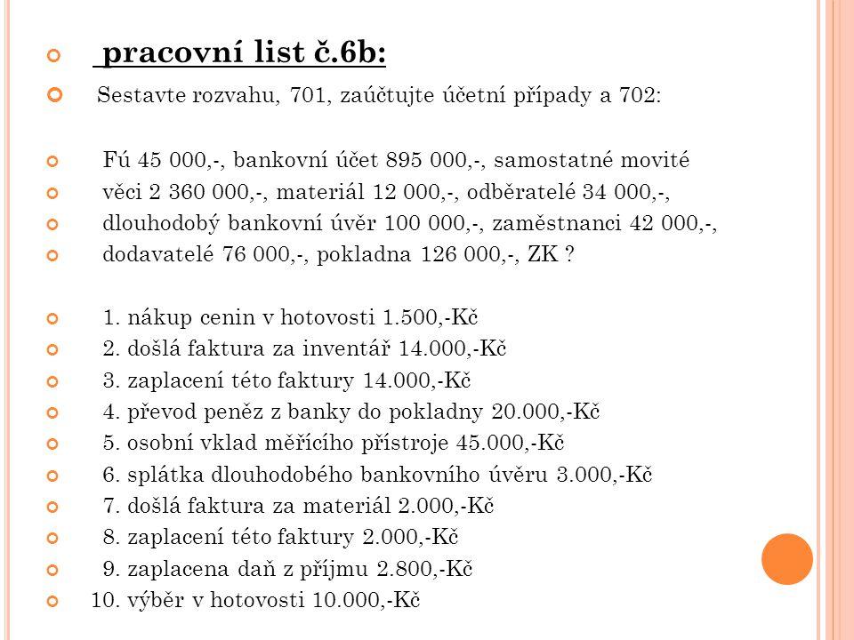 pracovní list č.6b: Sestavte rozvahu, 701, zaúčtujte účetní případy a 702: Fú 45 000,-, bankovní účet 895 000,-, samostatné movité věci 2 360 000,-, materiál 12 000,-, odběratelé 34 000,-, dlouhodobý bankovní úvěr 100 000,-, zaměstnanci 42 000,-, dodavatelé 76 000,-, pokladna 126 000,-, ZK .