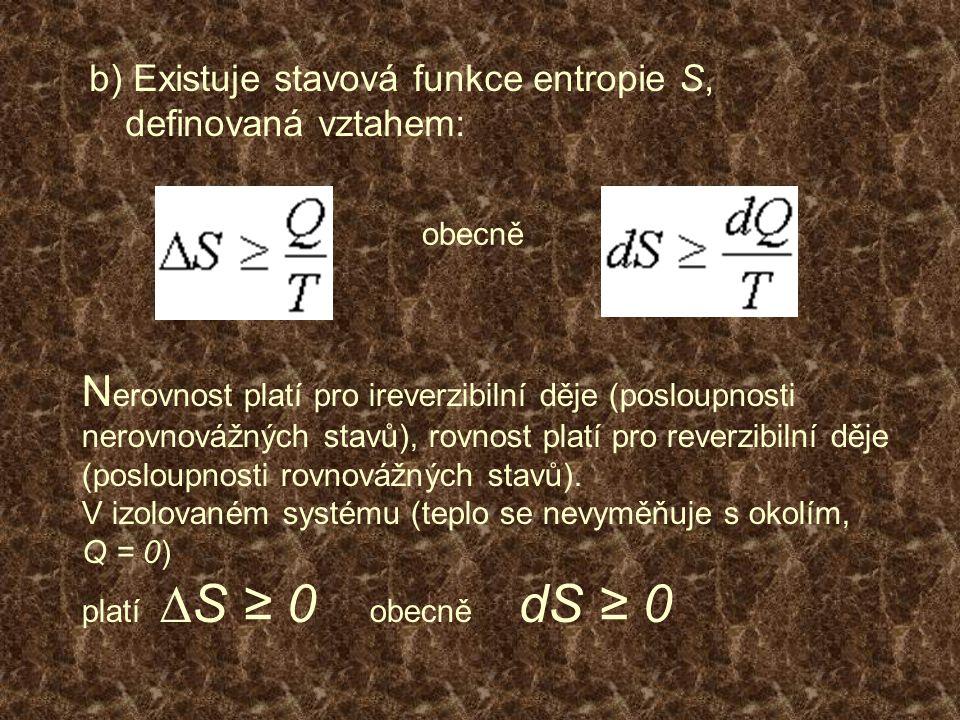b) Existuje stavová funkce entropie S, definovaná vztahem: obecně N erovnost platí pro ireverzibilní děje (posloupnosti nerovnovážných stavů), rovnost platí pro reverzibilní děje (posloupnosti rovnovážných stavů).
