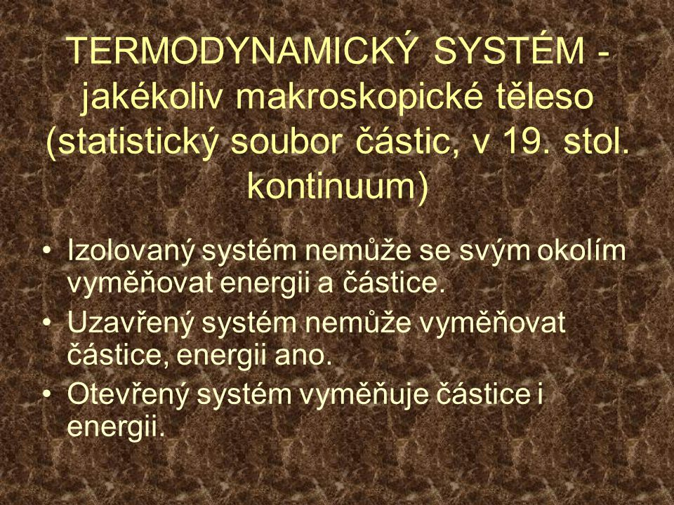TERMODYNAMICKÝ SYSTÉM - jakékoliv makroskopické těleso (statistický soubor částic, v 19.